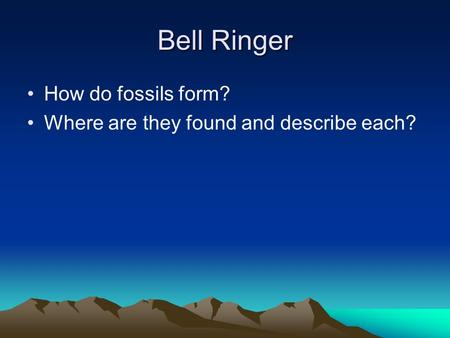 Bell Ringer How do fossils form? Where are they found and describe each?