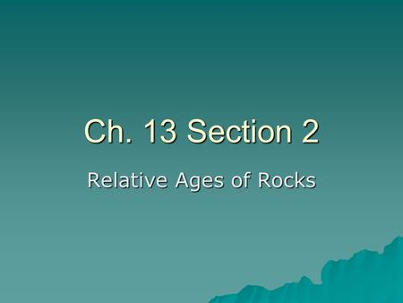 Ch. 13 Section 2 Relative Ages of Rocks. Principle of Superposition  The principle of superposition states that in undisturbed layers of rock, the oldest.