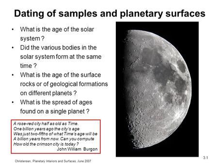 Christensen, Planetary Interiors and Surfaces, June 2007 3.1 What is the age of the solar system ? Did the various bodies in the solar system form at the.