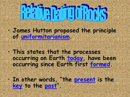 James Hutton proposed the principle of uniformitarianism. This states that the processes occurring on Earth today, have been occurring since Earth first.
