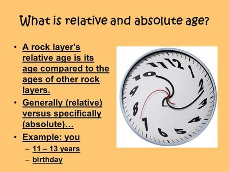 What is relative and absolute age? A rock layer's relative age is its age compared to the ages of other rock layers. Generally (relative) versus specifically.