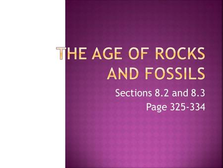 Sections 8.2 and 8.3 Page 325-334.  How do geologists determine the relative and absolute ages of rocks?  How are index fossils useful to geologists?