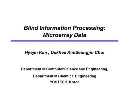 Blind Information Processing: Microarray Data Hyejin Kim, Dukhee KimSeungjin Choi Department of Computer Science and Engineering, Department of Chemical.