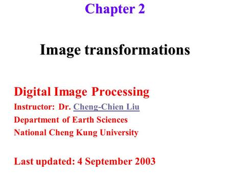 Image transformations Digital Image Processing Instructor: Dr. Cheng-Chien LiuCheng-Chien Liu Department of Earth Sciences National Cheng Kung University.