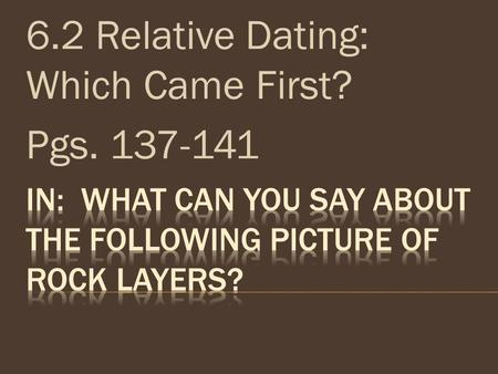 6.2 Relative Dating: Which Came First? Pgs. 137-141.