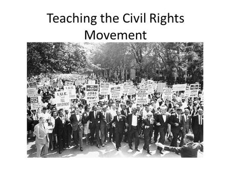 Teaching the Civil Rights Movement. o Getting Started Where your students are Who your students are The need to be sensitive to the demographic configuration.