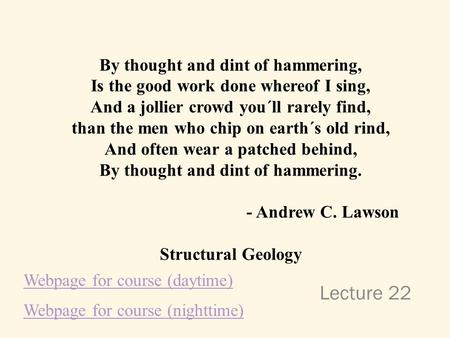 Lecture 22 By thought and dint of hammering, Is the good work done whereof I sing, And a jollier crowd you´ll rarely find, than the men who chip on earth´s.