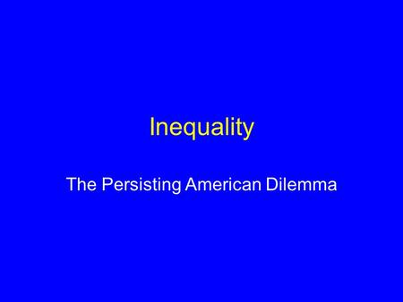 Inequality The Persisting American Dilemma Placing Inequality in the Context of the Course Reparations: One Possible Solution to Inequality –Atone for.