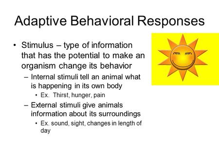 Adaptive Behavioral Responses Stimulus – type of information that has the potential to make an organism change its behavior –Internal stimuli tell an animal.