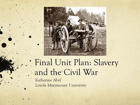 Final Unit Plan: Slavery and the Civil War Katherine Abel Loyola Marymount University.