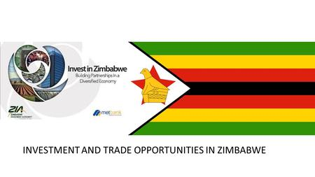 INVESTMENT AND TRADE OPPORTUNITIES IN ZIMBABWE. OUTLINE OF PRESENTATION Country Profile Why investing in Zimbabwe? Opportunities: Agriculture Energy Mining.