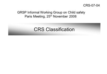 CRS Classification GRSP Informal Working Group on Child safety Paris Meeting, 25 th November 2008 CRS-07-04.