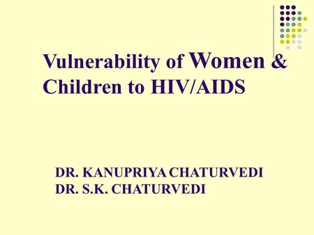 Vulnerability of Women & Children to HIV/AIDS DR. KANUPRIYA CHATURVEDI DR. S.K. CHATURVEDI.