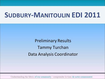 Understanding the fabric of our community / comprendre le tissu de notre communauté S UDBURY -M ANITOULIN EDI 2011 Preliminary Results Tammy Turchan Data.