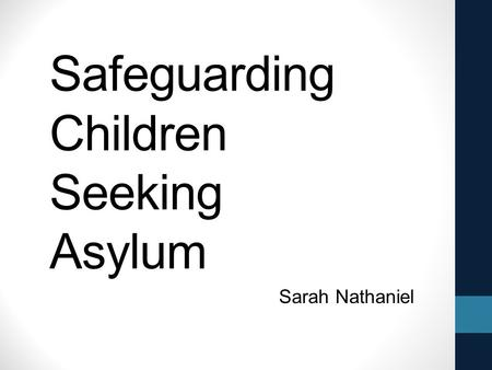 Safeguarding Children Seeking Asylum Sarah Nathaniel.