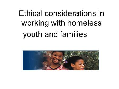 Ethical considerations in working with homeless youth and families.