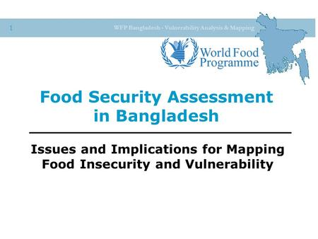 WFP Bangladesh - Vulnerability Analysis & Mapping 1 Food Security Assessment in Bangladesh Issues and Implications for Mapping Food Insecurity and Vulnerability.