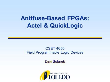 CSET 4650 Field Programmable Logic Devices Dan Solarek Antifuse-Based FPGAs: Actel & QuickLogic.