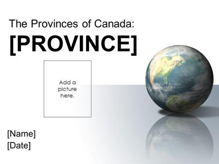 [Name] [Date] The Provinces of Canada: [PROVINCE] Add a picture here.