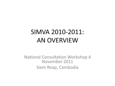 SIMVA 2010-2011: AN OVERVIEW National Consultation Workshop 4 November 2011 Siem Reap, Cambodia.