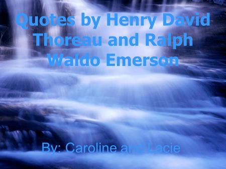 By: Caroline and Lacie Quotes by Henry David Thoreau and Ralph Waldo Emerson.