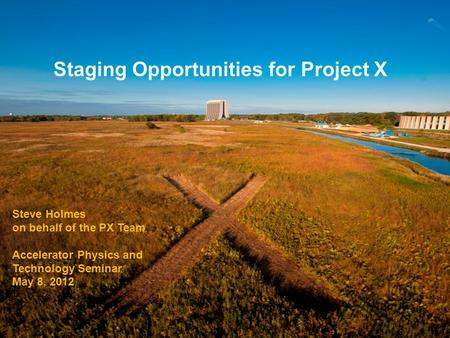 Staging Opportunities for Project X Steve Holmes on behalf of the PX Team Accelerator Physics and Technology Seminar May 8, 2012.