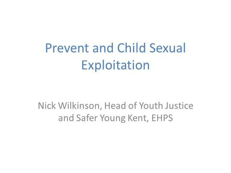 Prevent and Child Sexual Exploitation Nick Wilkinson, Head of Youth Justice and Safer Young Kent, EHPS.