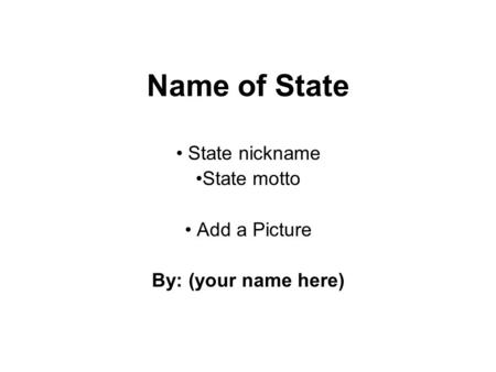 Name of State State nickname State motto Add a Picture By: (your name here)