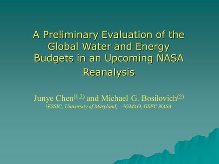 A Preliminary Evaluation of the Global Water and Energy Budgets in an Upcoming NASA Reanalysis Junye Chen (1,2) and Michael G. Bosilovich (2) 1 ESSIC,