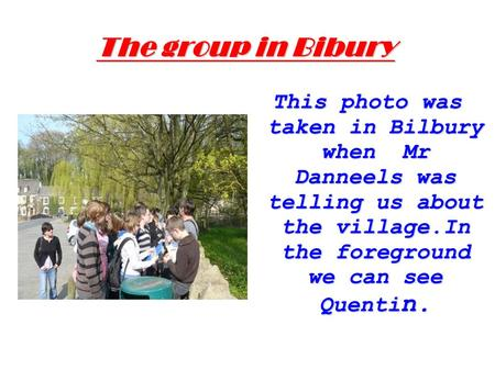 The group in Bibury This photo was taken in Bilbury when Mr Danneels was telling us about the village.In the foreground we can see Quenti n.
