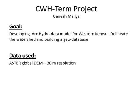 CWH-Term Project Ganesh Mallya Goal: Developing Arc Hydro data model for Western Kenya – Delineate the watershed and building a geo-database Data used: