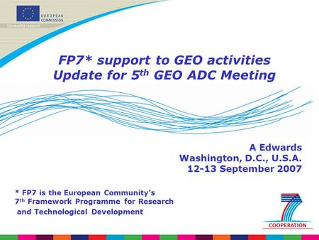 FP7* support to GEO activities Update for 5 th GEO ADC Meeting A Edwards Washington, D.C., U.S.A. 12-13 September 2007 * FP7 is the European Community's.
