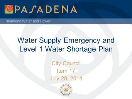 Pasadena Water and Power Water Supply Emergency and Level 1 Water Shortage Plan City Council Item 17 July 28, 2014.