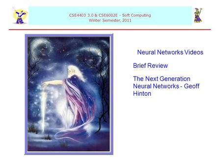 CSE4403 3.0 & CSE6002E - Soft Computing Winter Semester, 2011 Neural Networks Videos Brief Review The Next Generation Neural Networks - Geoff Hinton.