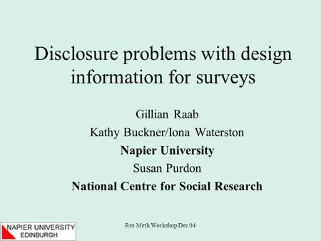 Res Meth Workshop Dec 04 Disclosure problems with design information for surveys Gillian Raab Kathy Buckner/Iona Waterston Napier University Susan Purdon.