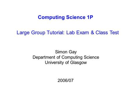 Computing Science 1P Large Group Tutorial: Lab Exam & Class Test Simon Gay Department of Computing Science University of Glasgow 2006/07.