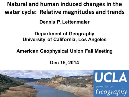 Natural and human induced changes in the water cycle: Relative magnitudes and trends Dennis P. Lettenmaier Department of Geography University of California,