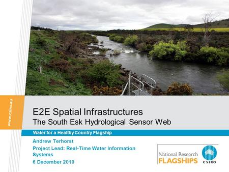 E2E Spatial Infrastructures The South Esk Hydrological Sensor Web Andrew Terhorst Project Lead: Real-Time Water Information Systems 6 December 2010 Water.