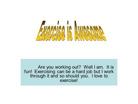 Are you working out? Well I am. It is fun! Exercising can be a hard job but I work through it and so should you. I love to exercise!