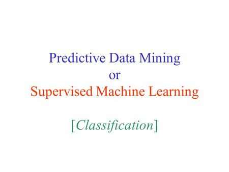 Predictive Data Mining or Supervised Machine Learning [Classification]