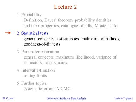 G. Cowan Lectures on Statistical Data Analysis Lecture 2 page 1 Lecture 2 1 Probability Definition, Bayes' theorem, probability densities and their properties,