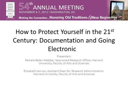 How to Protect Yourself in the 21 st Century: Documentation and Going Electronic Presenters: Pamela Baker-Webber, Sponsored Research Officer, Harvard University,