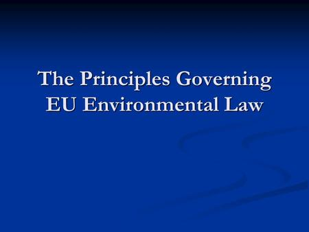 The Principles Governing EU Environmental Law. 2 The importance of EU Environmental Law at the European and globallevel The importance of EU Environmental.