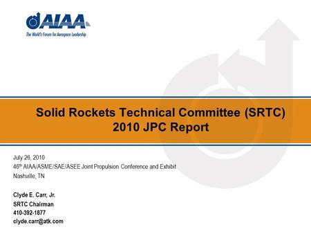Solid Rockets Technical Committee (SRTC) 2010 JPC Report July 26, 2010 46 th AIAA/ASME/SAE/ASEE Joint Propulsion Conference and Exhibit Nashville, TN Clyde.