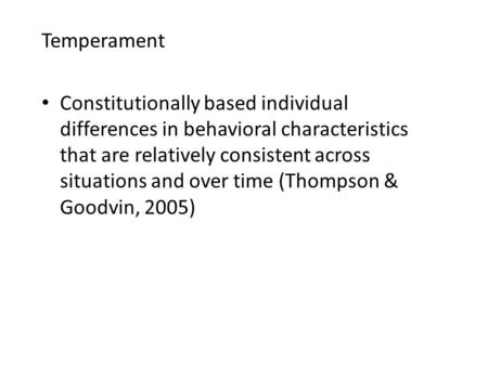 Temperament Constitutionally based individual differences in behavioral characteristics that are relatively consistent across situations and over time.