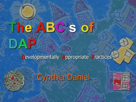 The ABC's ofDAPThe ABC's ofDAPThe ABC's ofDAPThe ABC's ofDAP Developmentally Appropriate Practices Developmentally Appropriate Practices Cynthia Daniel.