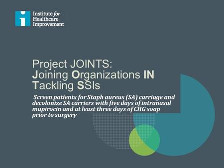 Project JOINTS: Joining Organizations IN Tackling SSIs Screen patients for Staph aureus (SA) carriage and decolonize SA carriers with five days of intranasal.