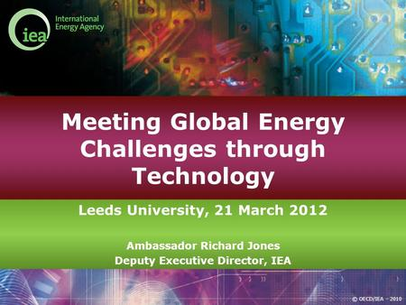 © OECD/IEA - 2010 Meeting Global Energy Challenges through Technology Leeds University, 21 March 2012 Ambassador Richard Jones Deputy Executive Director,