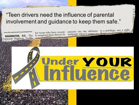 "© Under YOUR Influence www.underyourinfluence.org ""Teen drivers need the influence of parental involvement and guidance to keep them safe."""