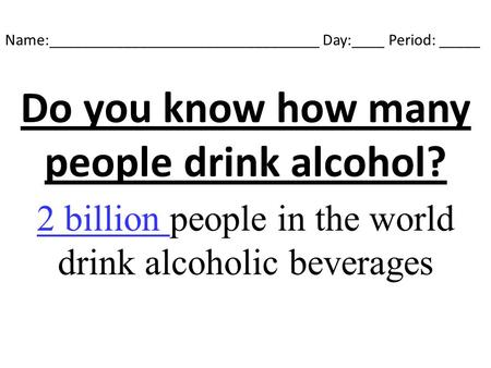 Name:_________________________________ Day:____ Period: _____ Do you know how many people drink alcohol? 2 billion people in the world drink alcoholic.